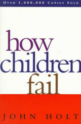 John Holt: How Children Fail (Classics in Child Development)