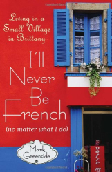 Mark Greenside: I'll Never Be French (no matter what I do): Living in a Small Village in Brittany