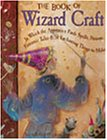 Janice Eaton Kilby: The Book of Wizard Craft: In Which the Apprentice Finds Spells, Potions, Fantastic Tales & 50 Enchanting Things to Make