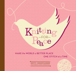 Betty Christiansen: Knitting for Peace: Make the World a Better Place One Stitch at a Time