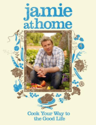Jamie Oliver: Jamie at Home : Cook Your Way to the Good Life