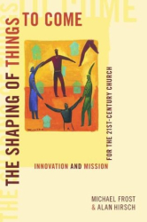 Michael Frost: The Shaping of Things to Come: Innovation and Mission for the 21 Century Church