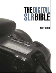 Nigel Hicks: The Digital SLR Bible: A Complete Guide for the 21st-century Photographer