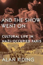 Alan Riding: And the Show Went On: Cultural Life in Nazi-Occupied Paris