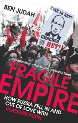 Ben Judah: Fragile Empire: How Russia Fell In and Out of Love with Vladimir Putin