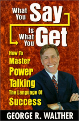 George R. Walther: What You Say Is What You Get : How to Master Power Talking, the Language of Success
