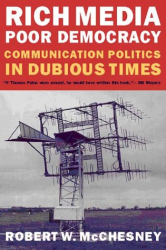 Robert Waterman McChesney: Rich Media, Poor Democracy: Communication Politics in Dubious Times