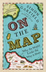 Simon Garfield: On The Map: Why the world looks the way it does