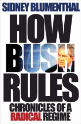 Sidney Blumenthal: How Bush Rules: Chronicles of a Radical Regime