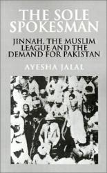Ayesha Jalal: The Sole Spokesman: Jinnah, the Muslim League and the Demand for Pakistan