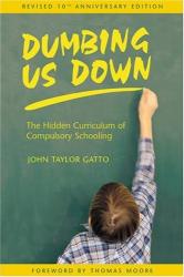 John Taylor Gatto: Dumbing Us Down : The Hidden Curriculum of Compulsory Schooling