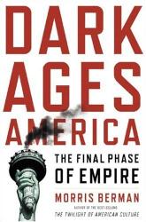 Morris Berman: Dark Ages America: The Final Phase of Empire