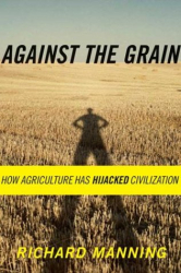 Richard Manning: Against the Grain: How Agriculture Has Hijacked Civilization