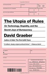 David Graeber: The Utopia of Rules: On Technology, Stupidity, and the Secret Joys of Bureaucracy