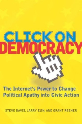Steve Davis, Larry Elin, and Grant Reeher: Click on Democracy: The Internet's Power to Change Political Apathy into Civic Action