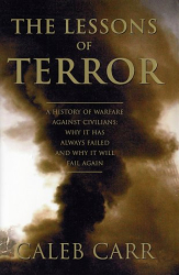Caleb Carr: The Lessons of Terror: A History of Warfare Against Civilians: Why It Has Always Failed and Why It Will Fail Again