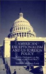 Siobhan McEvoy-Levy: American Exceptionalism and U.S. Foreign Policy : Public Diplomacy at the End of the Cold War