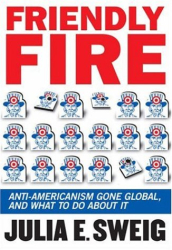Julia E. Sweig: Friendly Fire: Losing Friends and Making Enemies in the Anti-American Century
