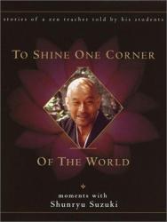 David Chadwick: To Shine One Corner of the World: Moments with Shunryu Suzuki
