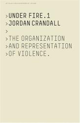 Jordan Crandall: Jordan Crandall Under Fire 1: The Organization And Representation Of Violence