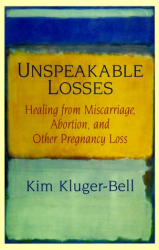 Kim Kluger-Bell: Unspeakable Losses : Healing From Miscarriage, Abortion, And Other Pregnancy Loss