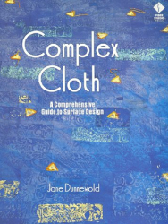 Jane Dunnewold: Complex Cloth: A Comprehensive Guide to Surface Design