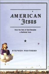 Stephen Prothero: American Jesus: How the Son of God Became a National Icon