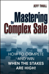 Jeff  Thull: Mastering the Complex Sale: How to Compete and Win When the Stakes are High!