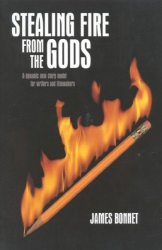 James Bonnet: Stealing Fire from the Gods: A Dynamic New Story Model for Writers and Filmmakers