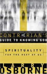 Larry Osborne: A Contrarian's Guide to Knowing God: Spirituality for the Rest of Us