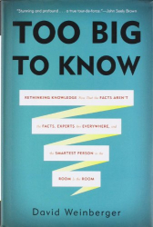 David Weinberger: Too Big to Know: Rethinking Knowledge Now That the Facts Aren't the Facts, Experts Are Everywhere, and the Smartest Person in the Room Is the Room