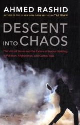 Ahmed Rashid: Descent into Chaos: The United States and the Failure of Nation Building in Pakistan, Afghanistan, and Central Asia