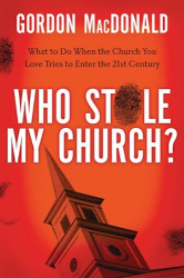 Gordon MacDonald: Who Stole My Church?: What to Do When the Church You Love Tries to Enter the 21st Century