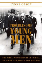 Lynne Olson: Troublesome Young Men: The Rebels Who Brought Churchill to Power and Helped Save England