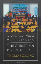 Thomas Long: Accompany Them with Singing--The Christian Funeral