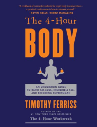 Timothy Ferriss: The 4-Hour Body: An Uncommon Guide to Rapid Fat-Loss, Incredible Sex, and Becoming Superhuman