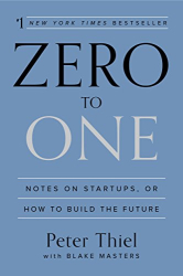 Peter Thiel: Zero to One: Notes on Startups, or How to Build the Future