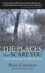 Pema Chodron: The Places That Scare You: A Guide to Fearlessness in Difficult Times