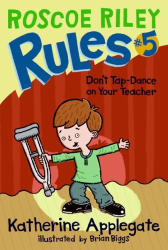Katherine Applegate: Roscoe Riley Rules #5: Don't Tap-Dance on Your Teacher