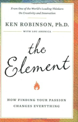 Ken Robinson: The Element: How Finding Your Passion Changes Everything