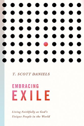 T. Scott Daniels: Embracing Exile: Living Faithfully as God's Unique People in the World