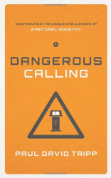 Paul David Tripp: Dangerous Calling: Confronting the Unique Challenges of Pastoral Ministry