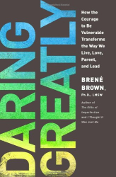 Brene Brown: Daring Greatly: How the Courage to Be Vulnerable Transforms the Way We Live, Love, Parent, and Lead