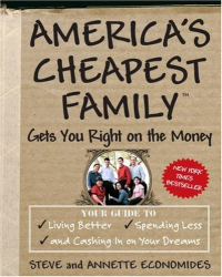 Steve Economides: America's Cheapest Family Gets You Right on the Money: Your Guide to Living Better, Spending Less, and Cashing in on Your Dreams