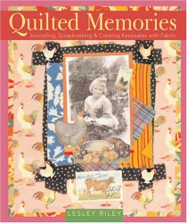Lesley Riley: Quilted Memories: Journaling, Scrapbooking & Creating Keepsakes with Fabric