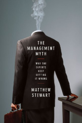 """Matthew Stewart: The Management Myth: Why the """"Experts"""" Keep Getting it Wrong"""