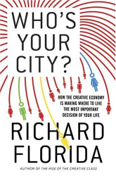 Richard Florida: Who's Your City?: How the Creative Economy Is Making Where to Live the Most Important Decision of Your Life