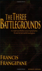 Francis Frangipane: The Three Battlegrounds: An In-Depth View of the Three Arenas of Spiritual Warfare: The Mind, the Church and the Heavenly Places