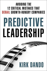 Kirk Dando: Predictive Leadership: Avoiding the 12 Critical Mistakes That Derail Growth-Hungry Companies