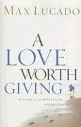 Max Lucado: A Love Worth Giving: Living in the Overflow of God's Love